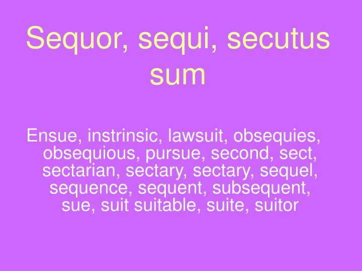 Sequor, sequi, secutus sum
