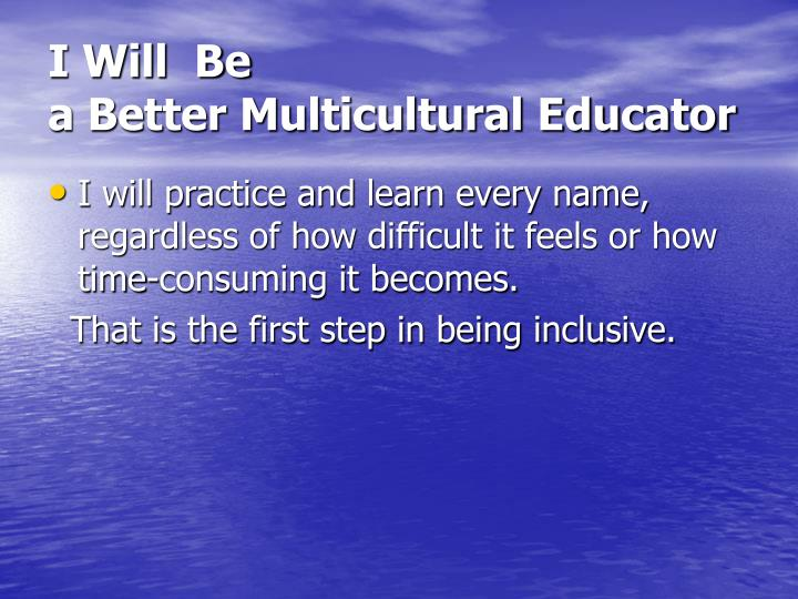 I will be a better multicultural educator1