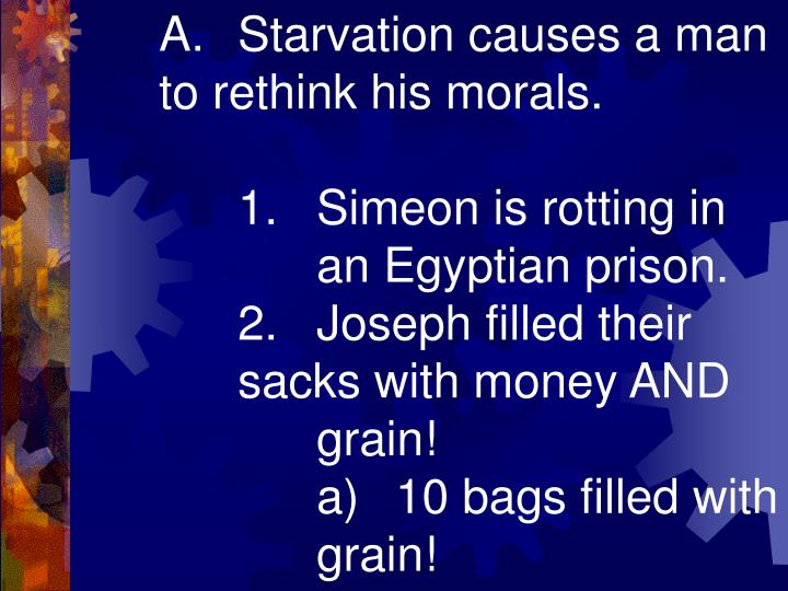 A.Starvation causes a man to rethink his morals.