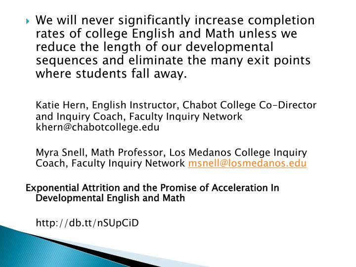 We will never significantly increase completion rates of college English and Math unless we reduce the length of our developmental sequences and eliminate the many exit points where students fall away.