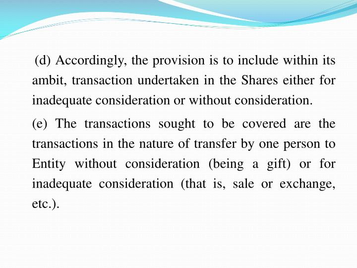 (d) Accordingly, the provision is to include within its ambit, transaction undertaken in the Shares either for inadequate consideration or without consideration.