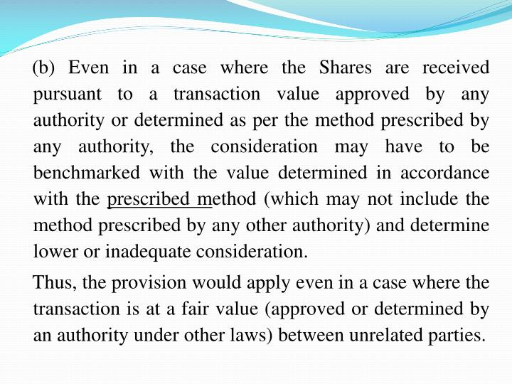 (b) Even in a case where the Shares are received pursuant to a transaction value approved by any authority or determined as per the method prescribed by any authority, the consideration may have to be benchmarked with the value determined in accordance with the