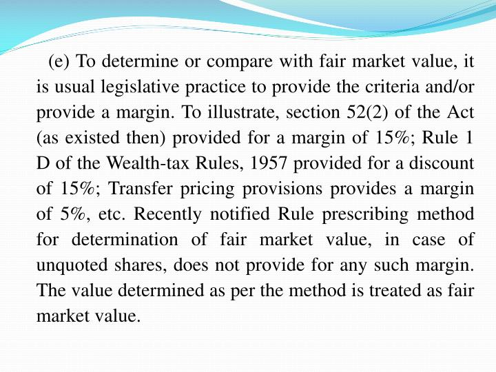 (e) To determine or compare with fair market value, it is usual legislative practice to provide the criteria and/or provide a margin. To illustrate, section 52(2) of the Act (as existed then) provided for a margin of 15%; Rule 1 D of the Wealth-tax Rules, 1957 provided for a discount of 15%; Transfer pricing provisions provides a margin of 5%, etc. Recently notified Rule prescribing method for determination of fair market value, in case of unquoted shares, does not provide for any such margin. The value determined as per the method is treated as fair market value.