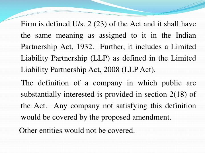 Firm is defined U/s. 2 (23) of the Act and it shall have the same meaning as assigned to it in the Indian Partnership Act, 1932.  Further, it includes a Limited Liability Partnership (LLP) as defined in the Limited Liability Partnership Act, 2008 (LLP Act).