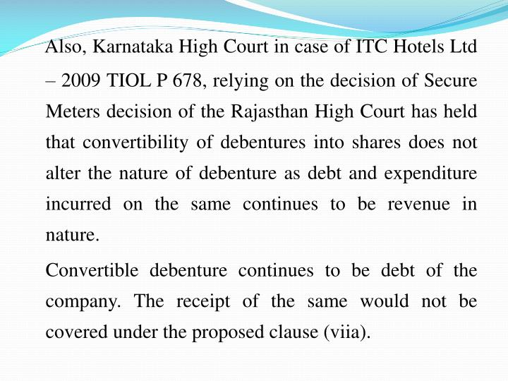 Also, Karnataka High Court in case of ITC Hotels Ltd  2009TIOLP 678, relying on the decision of Secure Meters decision of the Rajasthan High Court has held that convertibility of debentures into shares does not alter the nature of debenture as debt and expenditure incurred on the same continues to be revenue in nature.