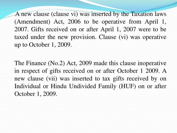 A new clause (clause vi) was inserted by the Taxation laws (Amendment) Act, 2006 to be operative from April 1, 2007. Gifts received on or after April 1, 2007 were to be taxed under the new provision. Clause (vi) was operative up to October 1, 2009.