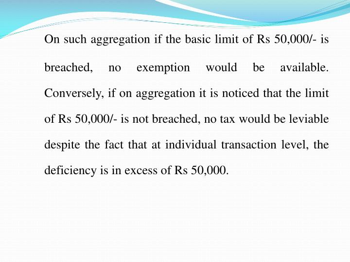 On such aggregation if the basic limit of Rs 50,000/- is breached, no exemption would be available.  Conversely, if on aggregation it is noticed that the limit of Rs 50,000/- is not breached, no tax would be leviable despite the fact that at individual transaction level, the deficiency is in excess of Rs 50,000.