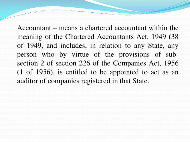 Accountant  means a chartered accountant within the meaning of the Chartered Accountants Act, 1949 (38 of 1949, and includes, in relation to any State, any person who by virtue of the provisions of sub-section2 of section 226 of the Companies Act, 1956 (1of 1956), is entitled to be appointed to act as an auditor of companies registered in that State.