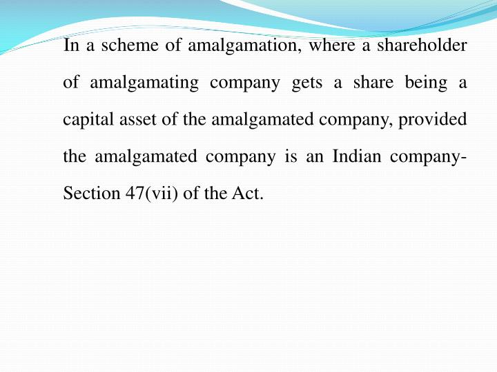 In a scheme of amalgamation, where a shareholder of amalgamating company gets a share being a capital asset of the amalgamated company, provided the amalgamated company is an Indian company- Section 47(vii) of the Act.