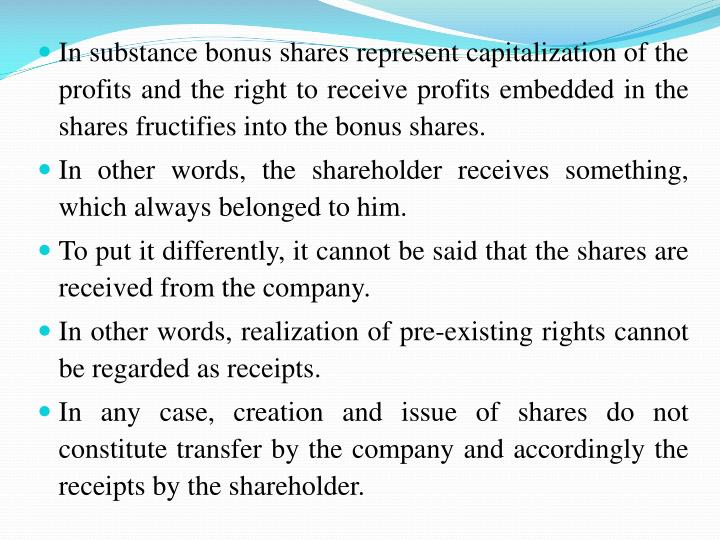 In substance bonus shares represent capitalization of the profits and the right to receive profits embedded in the shares fructifies into the bonus shares.