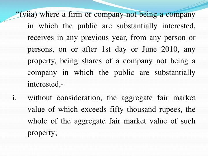 """(viia) where a firm or company not being a company in which the public are substantially interested, receives in any previous year, from any person or persons, on or after 1st day or June 2010, any property, being shares of a company not being a company in which the public are substantially interested,-"