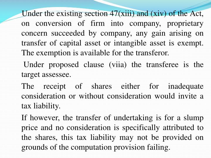 Under the existing section 47(xiii) and (xiv) of the Act, on conversion of firm into company, proprietary concern succeeded by company, any gain arising on transfer of capital asset or intangible asset is exempt.  The exemption is available for the transferor.