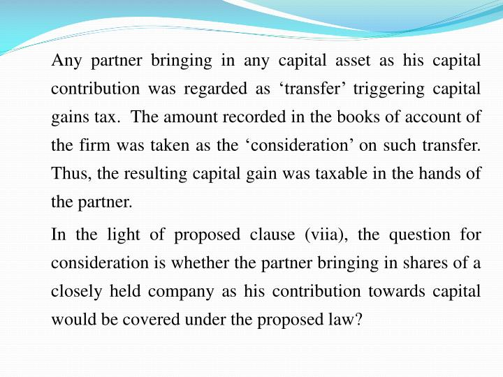 Any partner bringing in any capital asset as his capital contribution was regarded as transfer triggering capital gains tax.  The amount recorded in the books of account of the firm was taken as the consideration on such transfer.  Thus, the resulting capital gain was taxable in the hands of the partner.