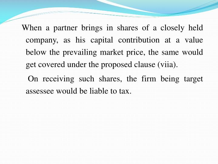 When a partner brings in shares of a closely held company, as his capital contribution at a value below the prevailing market price, the same would get covered under the proposed clause (viia).