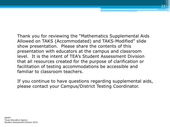 "Thank you for reviewing the ""Mathematics Supplemental Aids Allowed on TAKS (Accommodated) and TAKS-Modified"" slide show presentation.  Please share the contents of this presentation with educators at the campus and classroom level.  It is the intent of TEA's Student Assessment Division that all resources created for the purpose of clarification or facilitation of testing accommodations be accessible and familiar to classroom teachers."