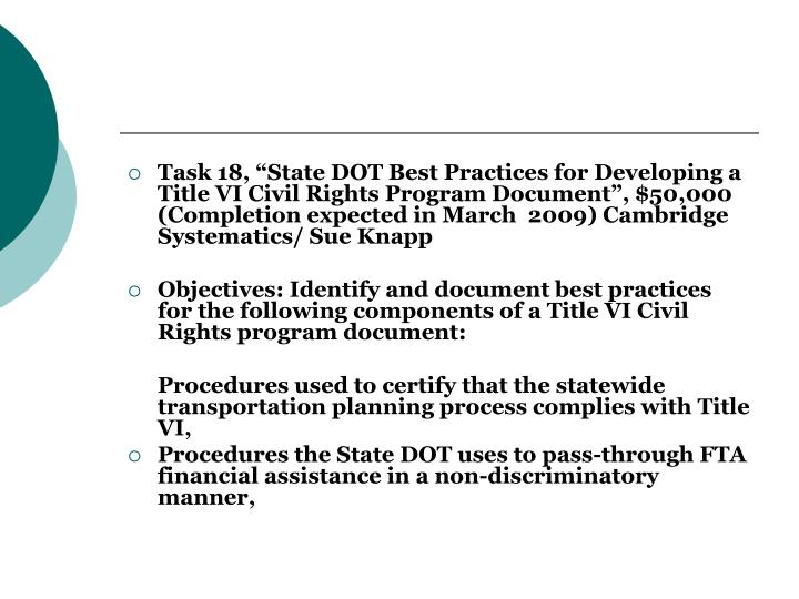"Task 18, ""State DOT Best Practices for Developing a Title VI Civil Rights Program Document"", $50,000 (Completion expected in March  2009) Cambridge Systematics/ Sue Knapp"