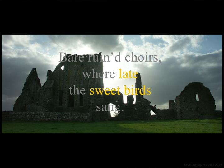 Bare ruin'd choirs,