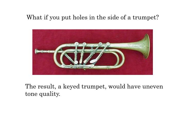 What if you put holes in the side of a trumpet?