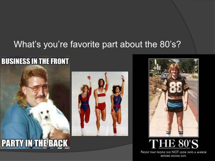 What's you're favorite part about the 80's?