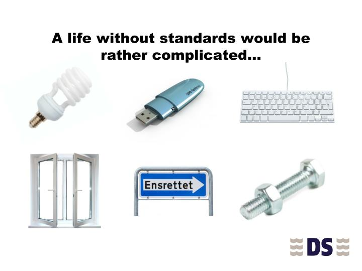 A life without standards would be rather complicated