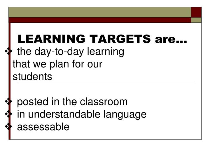 LEARNING TARGETS are…