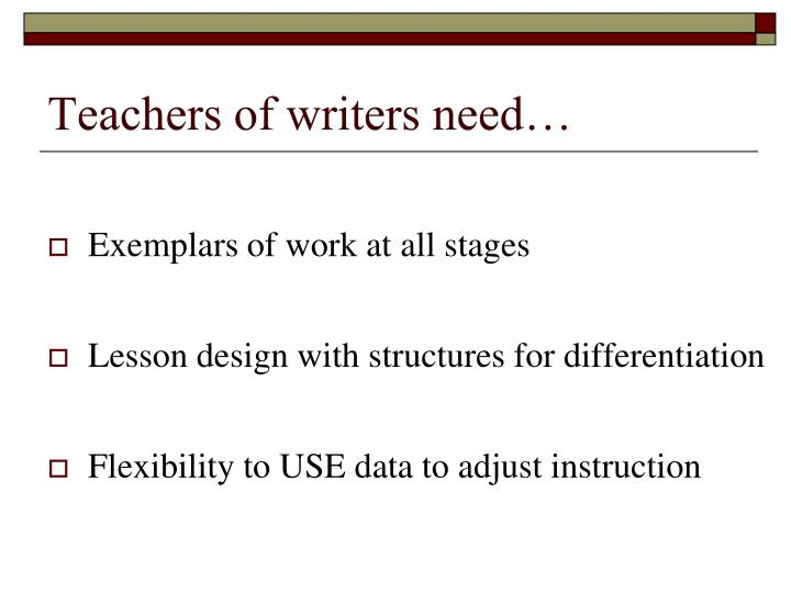 Teachers of writers need…