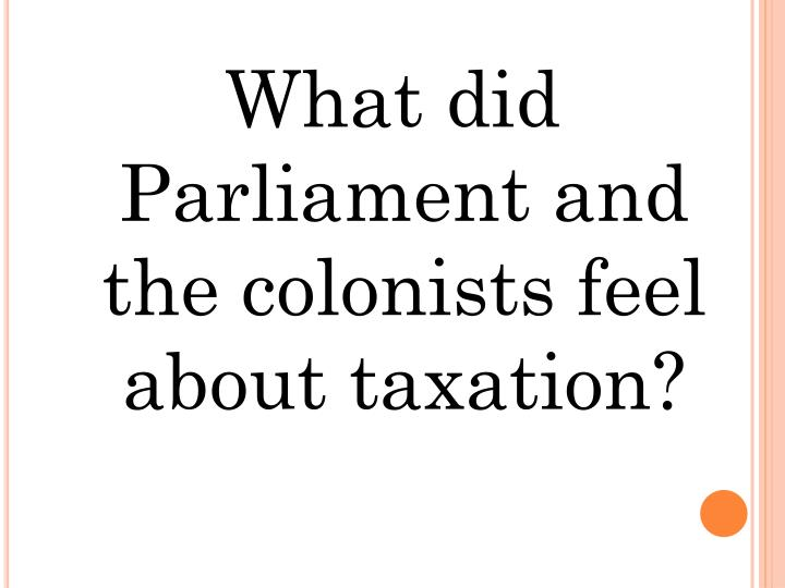 What did Parliament and the colonists feel about taxation?