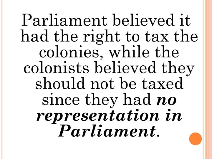 Parliament believed it had the right to tax the colonies, while the colonists believed they should not be taxed since they had