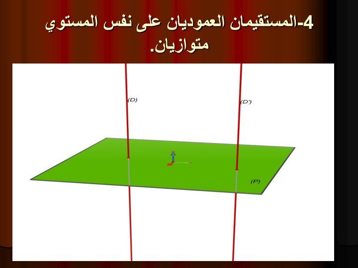 4-المستقيمان العموديان على نفس المستوي متوازيان.