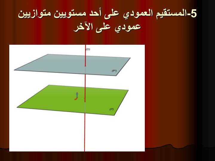 5-المستقيم العمودي على أحد مستويين متوازيين عمودي على اﻵخر