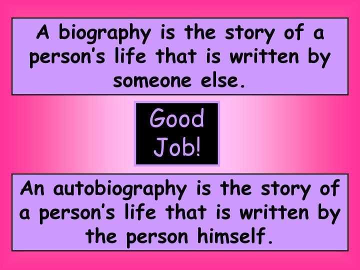 A biography is the story of a persons life that is written by someone else.