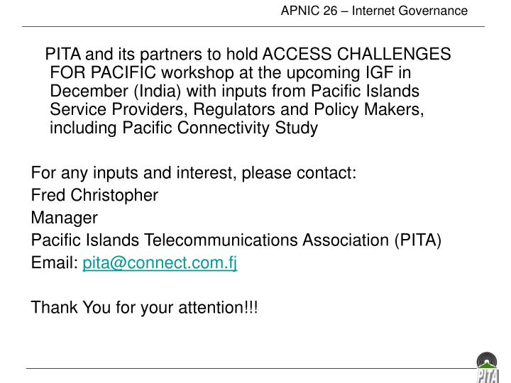 PITA and its partners to hold ACCESS CHALLENGES FOR PACIFIC workshop at the upcoming IGF in December (India) with inputs from Pacific Islands Service Providers, Regulators and Policy Makers, including Pacific Connectivity Study