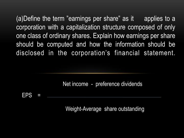 "(a)Define the term ""earnings per share"" as it     applies to a corporation with a capitalization structure composed of only one class of ordinary shares. Explain how earnings per share should be computed and how the information should be disclosed in the corporation's financial statement."