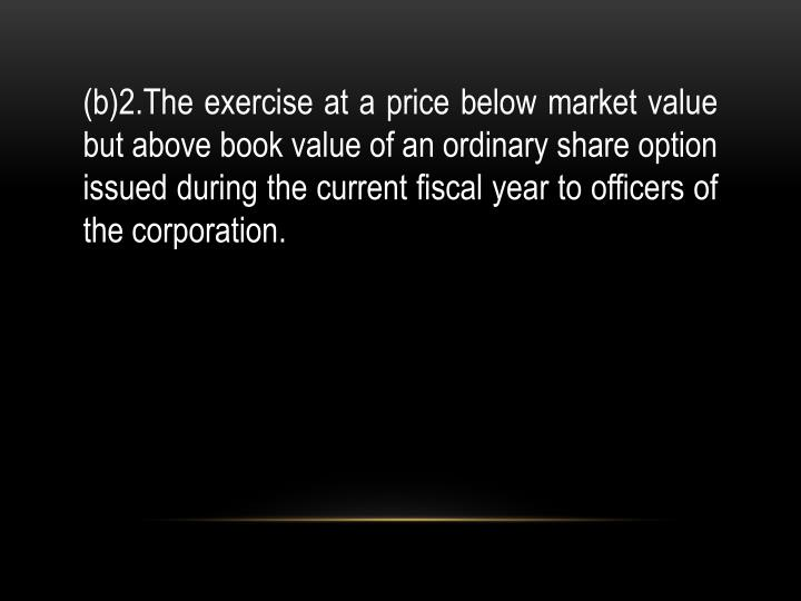 (b)2.The exercise at a price below market value but above book value of an ordinary share option issued during the current fiscal year to officers of the corporation.