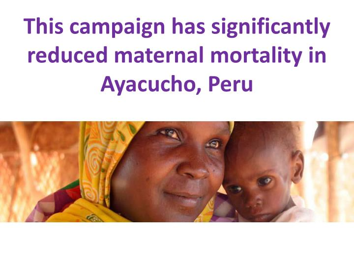This campaign has significantly reduced maternal mortality in Ayacucho, Peru