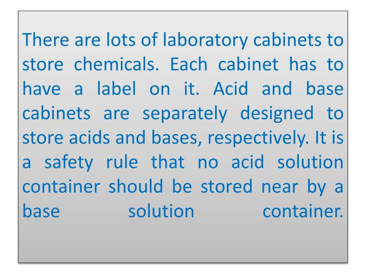 There are lots of laboratory cabinets to store chemicals. Each cabinet has to have a label on it. Acid and base cabinets are separately designed to store acids and bases, respectively. It is a safety rule that no acid solution container should be stored near by a base solution container.