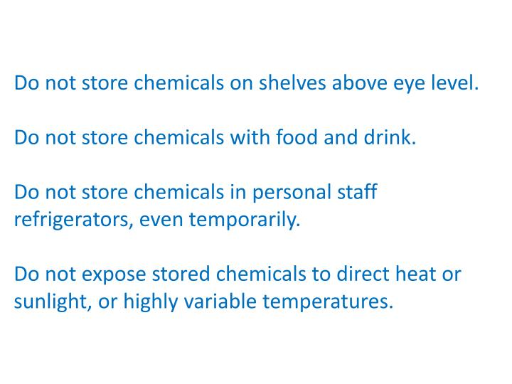 Do not store chemicals on shelves above eye level