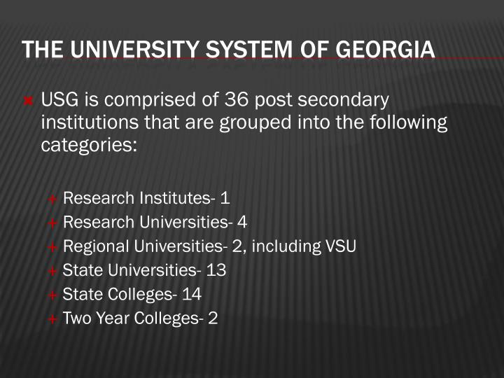 USG is comprised of 36 post secondary institutions that are grouped into the following categories: