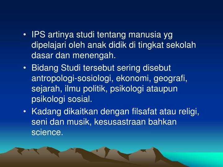 IPS artinya studi tentang manusia yg dipelajari oleh anak didik di tingkat sekolah dasar dan menengah.