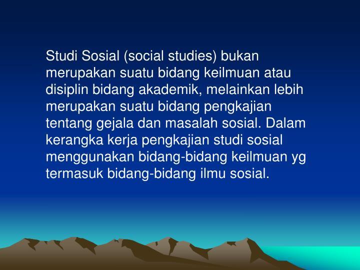 Studi Sosial (social studies) bukan merupakan suatu bidang keilmuan atau disiplin bidang akademik, melainkan lebih merupakan suatu bidang pengkajian tentang gejala dan masalah sosial. Dalam kerangka kerja pengkajian studi sosial menggunakan bidang-bidang keilmuan yg termasuk bidang-bidang ilmu sosial.