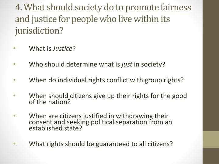 4. What should society do to promote fairness and justice for people who live within its jurisdiction?