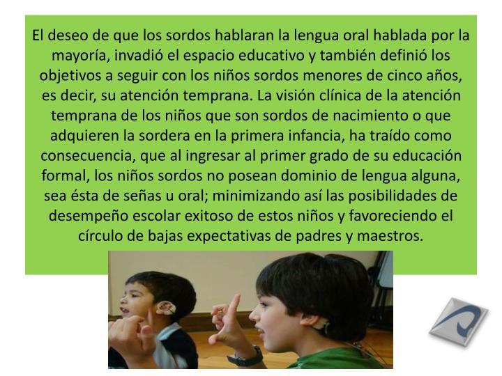 El deseo de que los sordos hablaran la lengua oral hablada por la mayoría, invadió el espacio educativo y también definió los