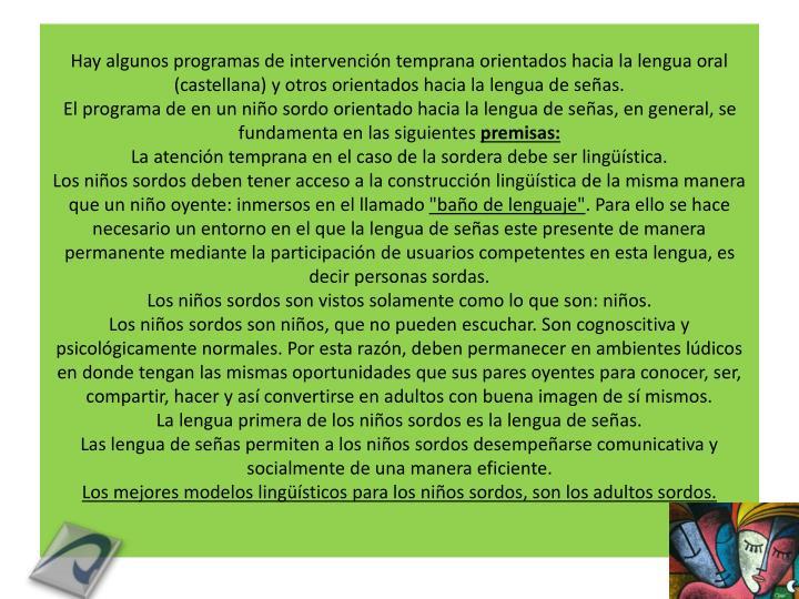 Hay algunos programas de intervención temprana orientados hacia la lengua oral (castellana) y otros orientados hacia la lengua de señas.