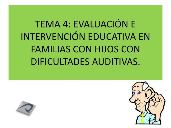 TEMA 4: EVALUACIÓN E INTERVENCIÓN EDUCATIVA EN FAMILIAS CON HIJOS CON DIFICULTADES AUDITIVAS.