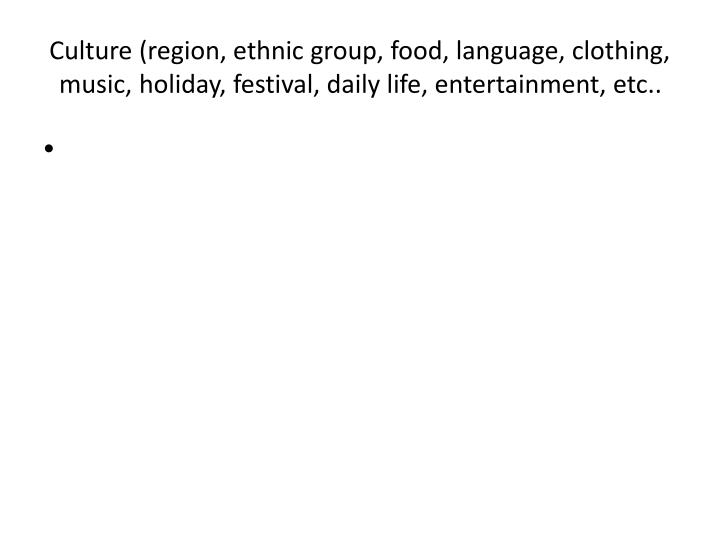 Culture (region, ethnic group, food, language, clothing, music, holiday, festival, daily life, entertainment, etc..
