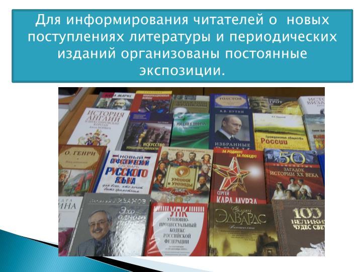Для информирования читателей о  новых поступлениях литературы и периодических изданий организованы постоянные экспозиции.