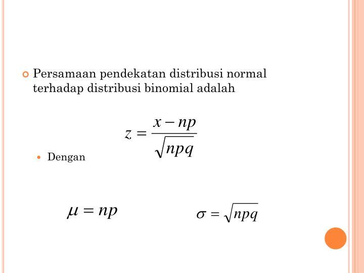 Persamaan pendekatan distribusi normal terhadap distribusi binomial adalah