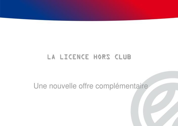 LA LICENCE HORS CLUB