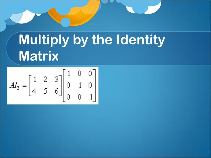 Multiply by the Identity Matrix