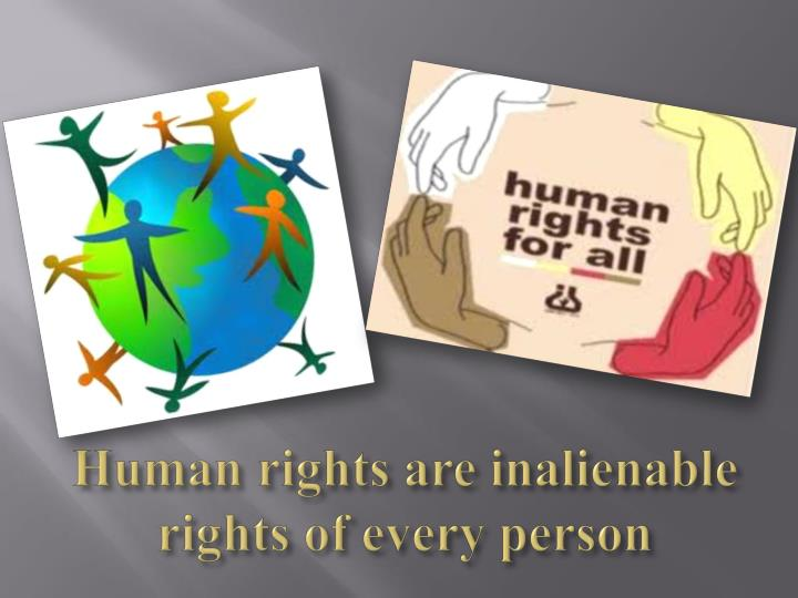 Human rights are inalienable rights of every person